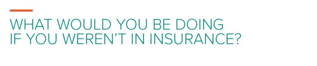 What would you be doing if you weren't in insurance?