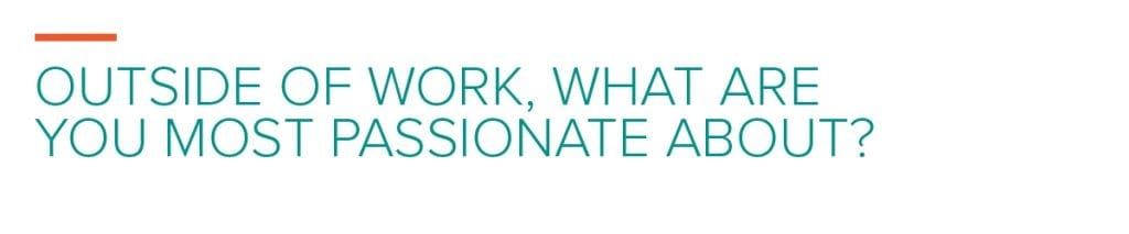 Outside of work, what. are you most passionate about?