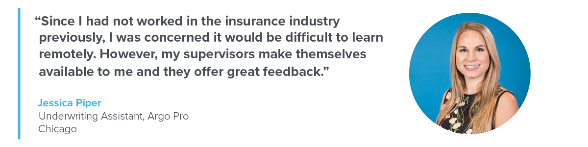 Quote from Jessica Piper, Underwriting Assistant, Argo Pro, Chicago